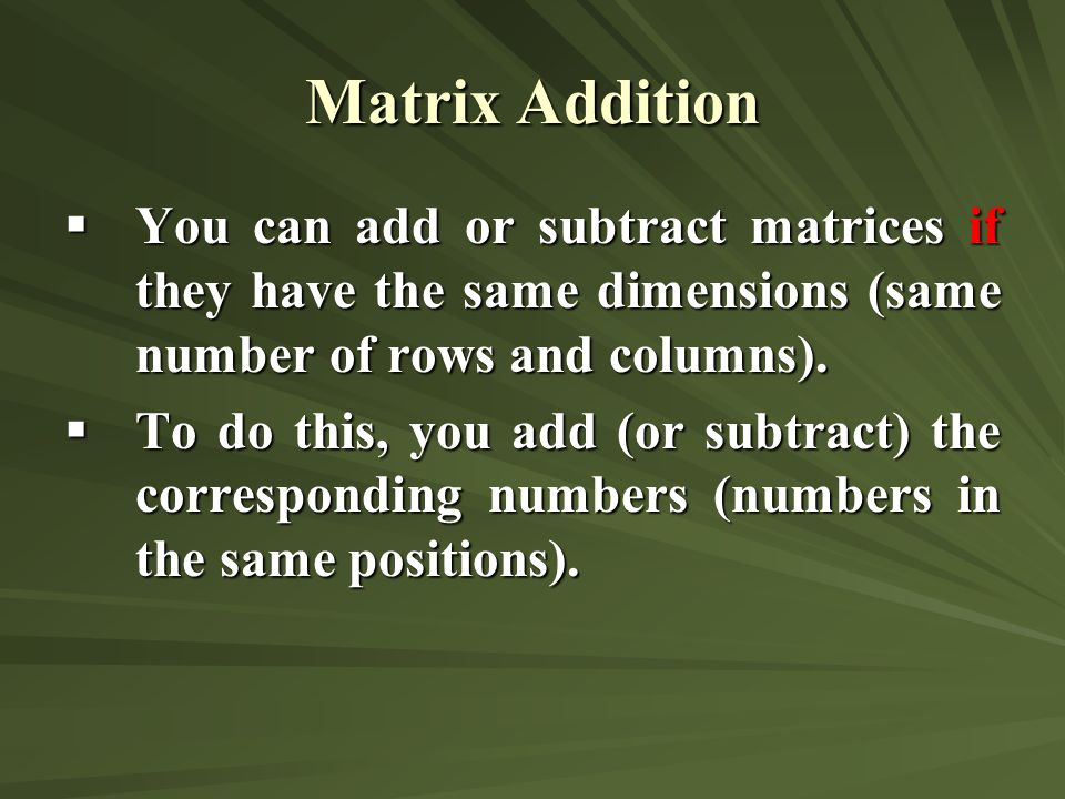 Matrix Addition You can add or subtract matrices if they have the same dimensions (same number of rows and columns).