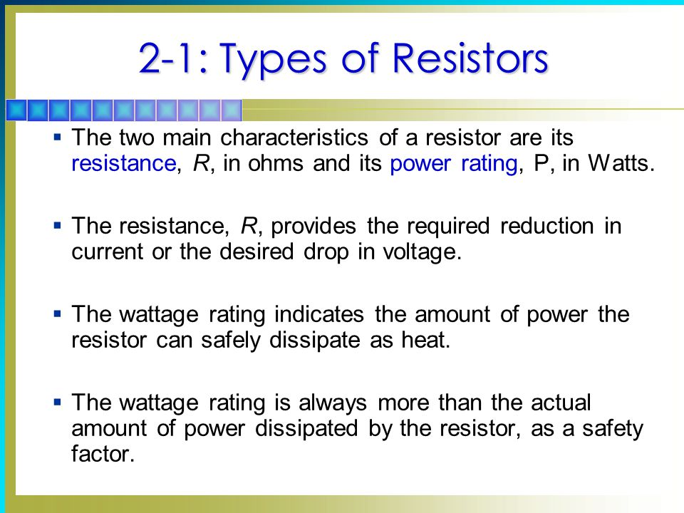 2-1: Types of Resistors The two main characteristics of a resistor are its resistance, R, in ohms and its power rating, P, in Watts.