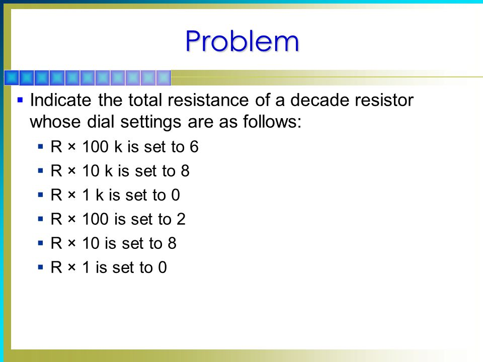 Problem Indicate the total resistance of a decade resistor whose dial settings are as follows: R × 100 k is set to 6.