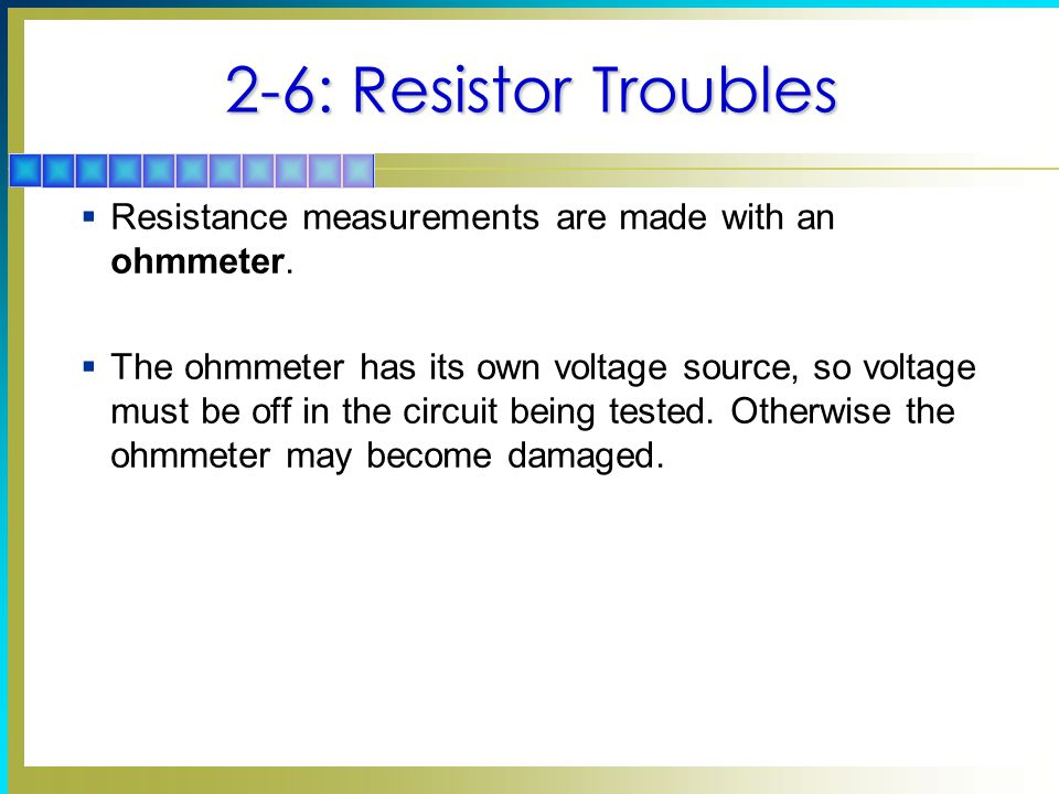 2-6: Resistor Troubles Resistance measurements are made with an ohmmeter.