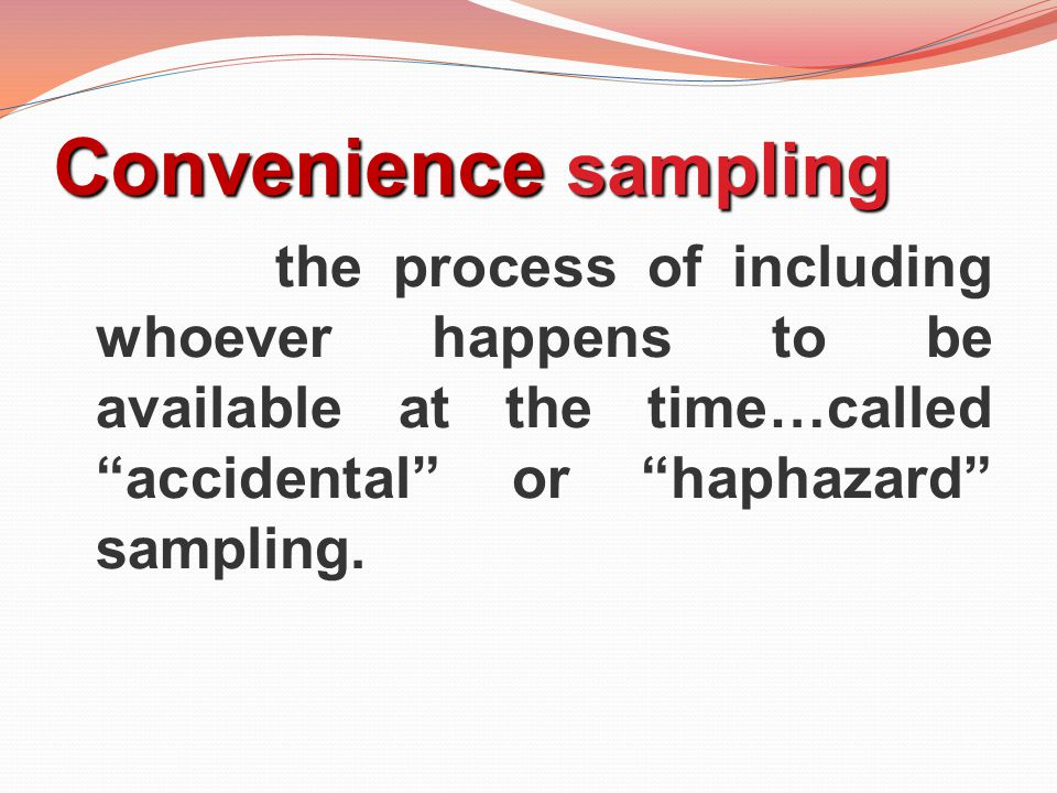 Convenience sampling the process of including whoever happens to be available at the time…called accidental or haphazard sampling.