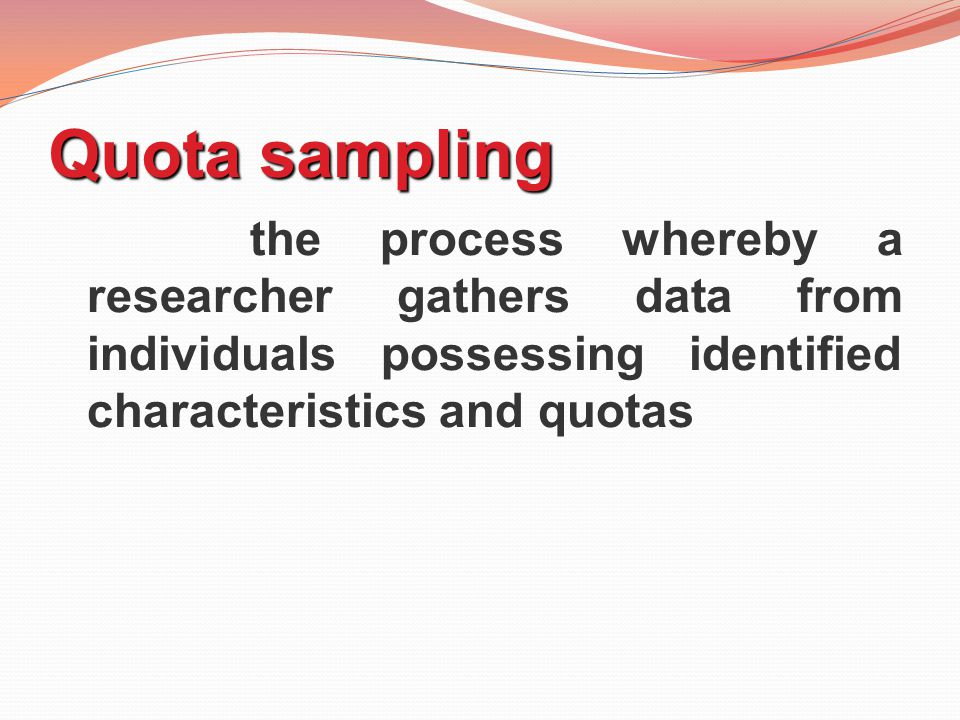 Quota sampling the process whereby a researcher gathers data from individuals possessing identified characteristics and quotas.