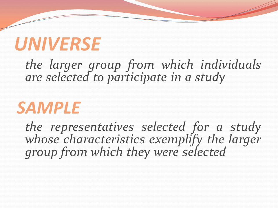 UNIVERSE the larger group from which individuals are selected to participate in a study. SAMPLE.