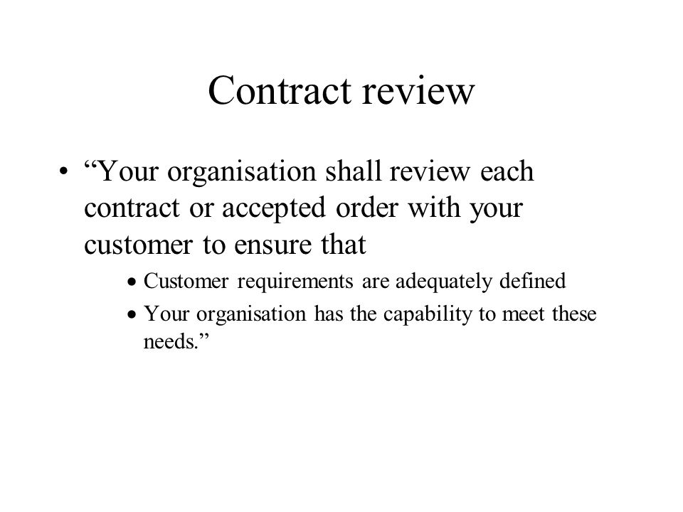 Contract review Your organisation shall review each contract or accepted order with your customer to ensure that.