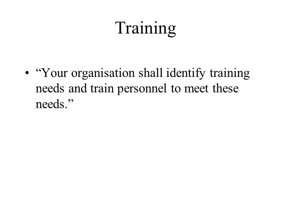Training Your organisation shall identify training needs and train personnel to meet these needs.