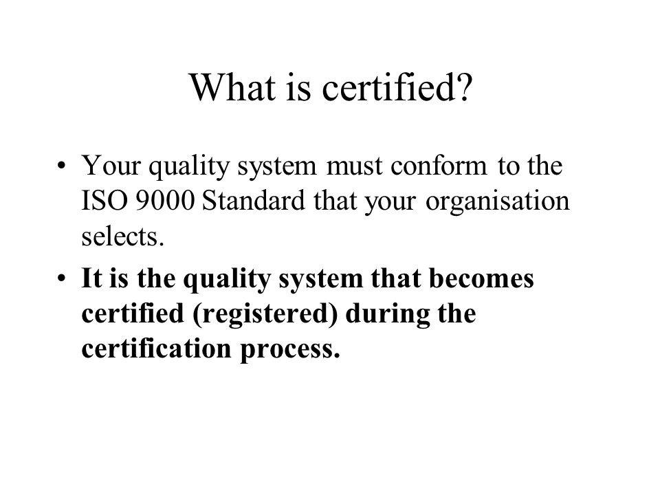 What is certified Your quality system must conform to the ISO 9000 Standard that your organisation selects.