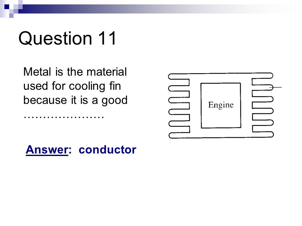 Question 11 Metal is the material used for cooling fin because it is a good ………………… Answer: conductor.