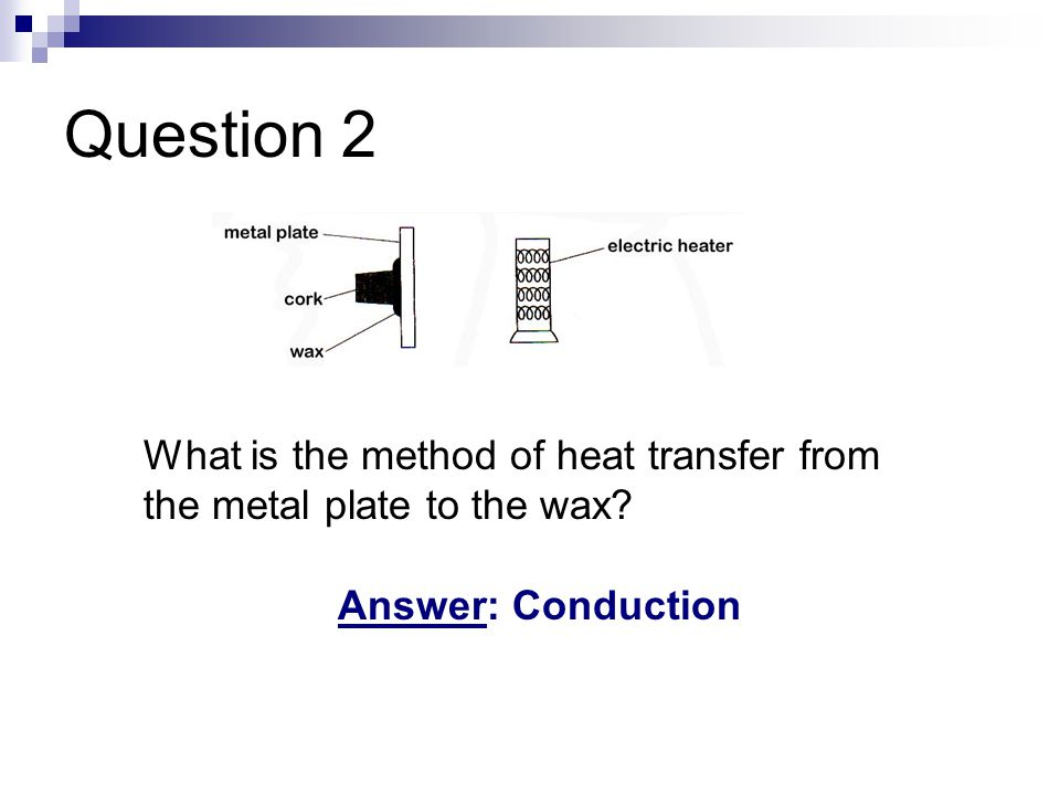 Question 2 What is the method of heat transfer from the metal plate to the wax Answer: Conduction