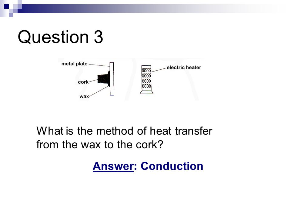 Question 3 What is the method of heat transfer from the wax to the cork Answer: Conduction