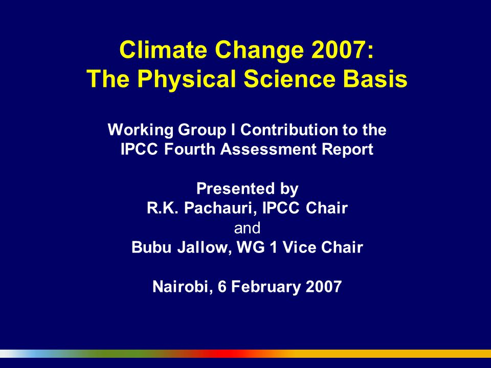 Climate Change 2007: The Physical Science Basis Working Group I Contribution to the IPCC Fourth Assessment Report Presented by R.K. Pachauri, IPCC Chair and Bubu Jallow, WG 1 Vice Chair Nairobi, 6 February 2007