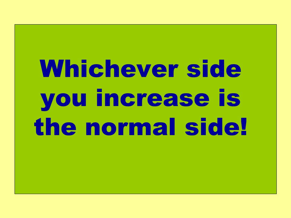Whichever side you increase is the normal side!