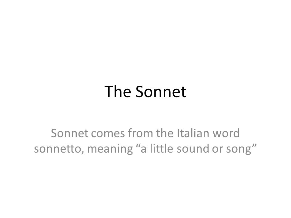 The Sonnet Sonnet comes from the Italian word sonnetto, meaning a little sound or song