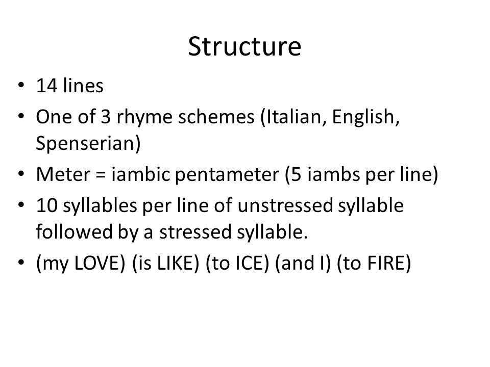 Structure 14 lines. One of 3 rhyme schemes (Italian, English, Spenserian) Meter = iambic pentameter (5 iambs per line)