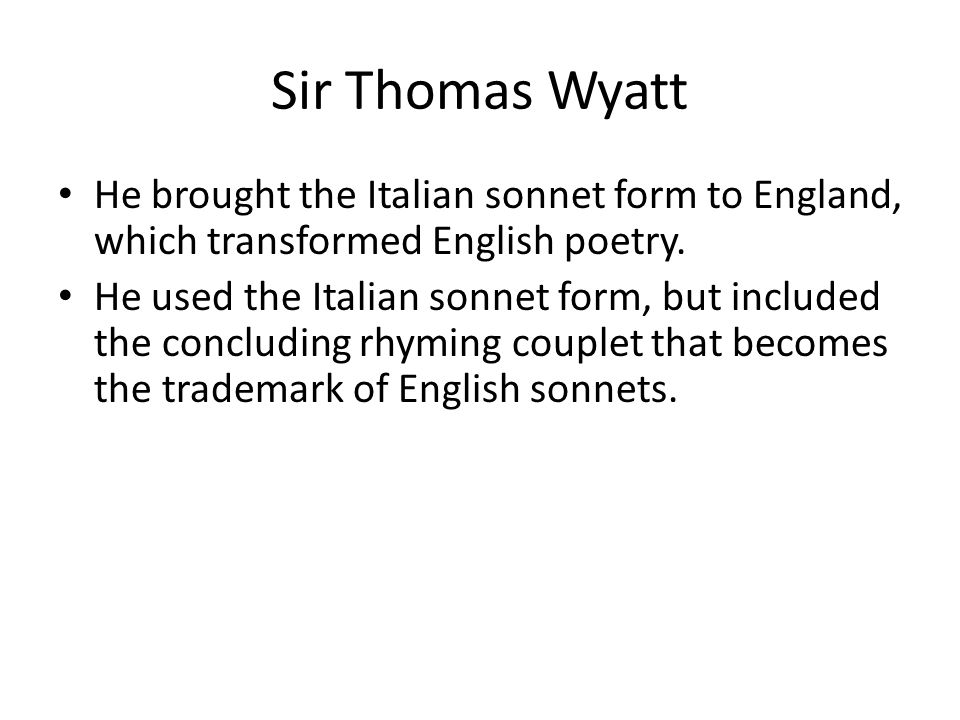 Sir Thomas Wyatt He brought the Italian sonnet form to England, which transformed English poetry.