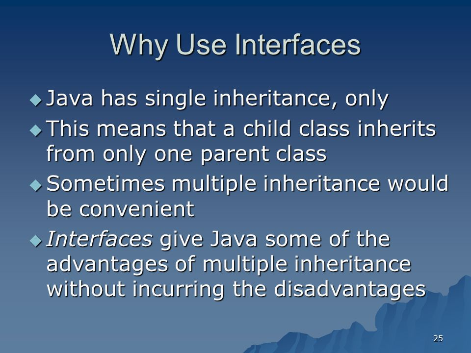 Why Use Interfaces Java has single inheritance, only