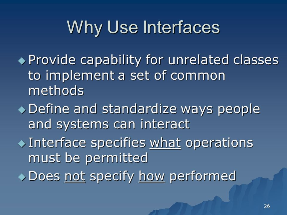 Why Use Interfaces Provide capability for unrelated classes to implement a set of common methods.