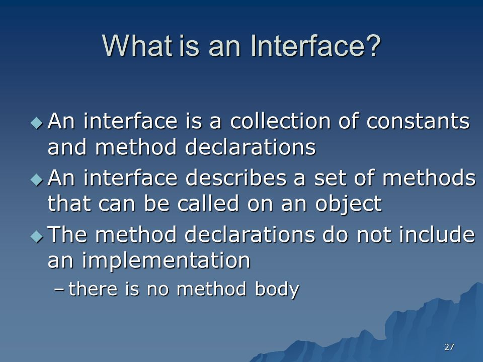 What is an Interface An interface is a collection of constants and method declarations.