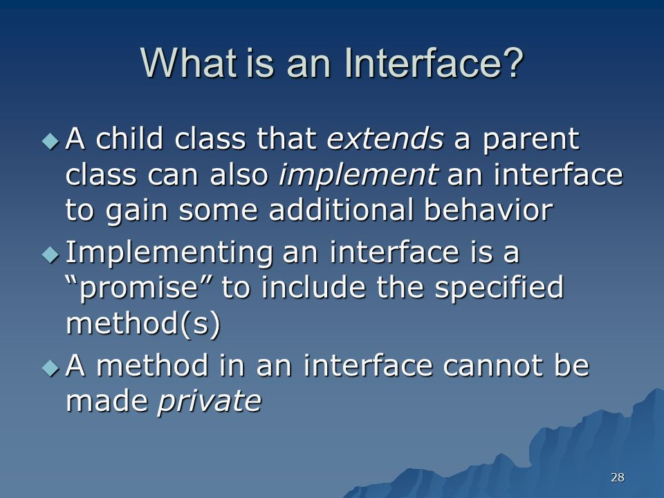 What is an Interface A child class that extends a parent class can also implement an interface to gain some additional behavior.