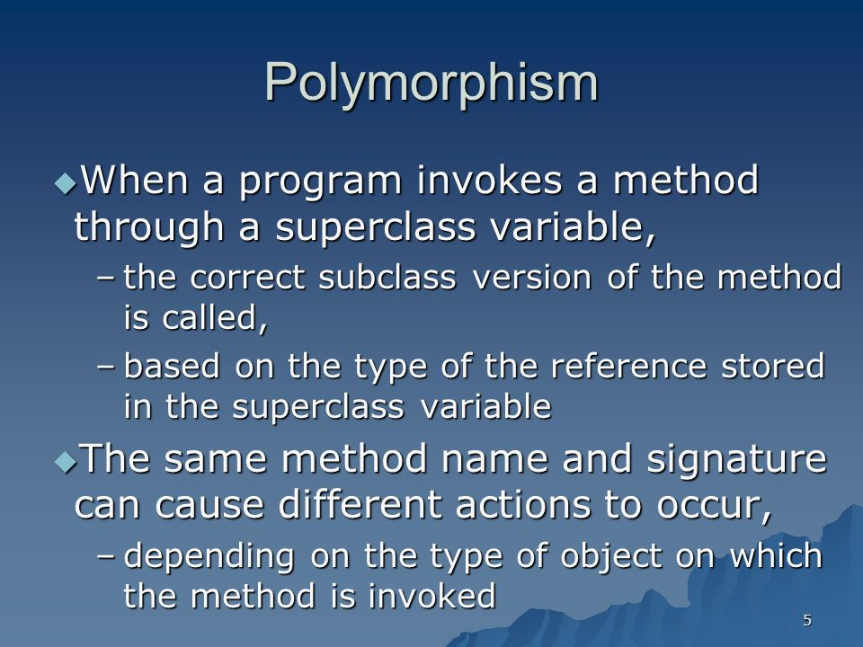 Polymorphism When a program invokes a method through a superclass variable, the correct subclass version of the method is called,