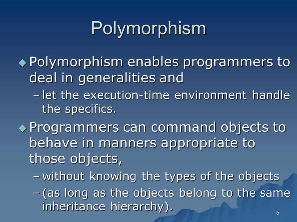 Polymorphism Polymorphism enables programmers to deal in generalities and. let the execution-time environment handle the specifics.
