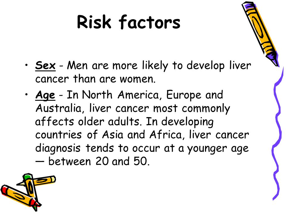 Risk factors Sex - Men are more likely to develop liver cancer than are women.
