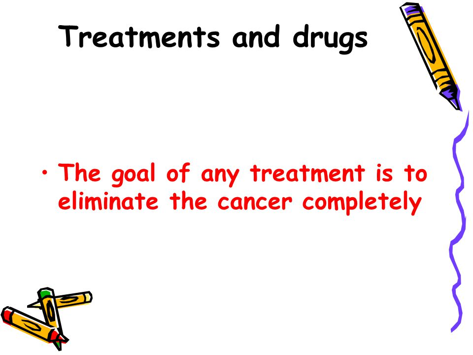 Treatments and drugs The goal of any treatment is to eliminate the cancer completely