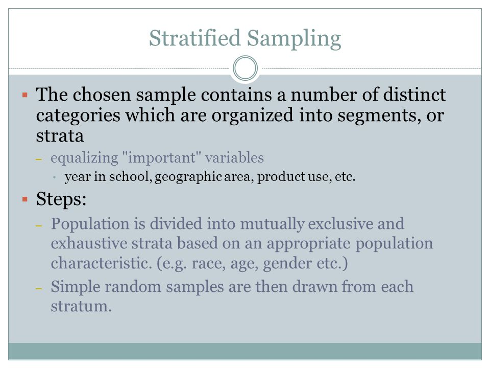 Stratified Sampling The chosen sample contains a number of distinct categories which are organized into segments, or strata.