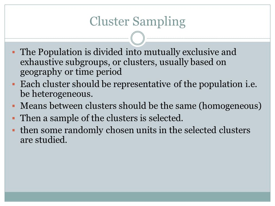 Cluster Sampling The Population is divided into mutually exclusive and exhaustive subgroups, or clusters, usually based on geography or time period.