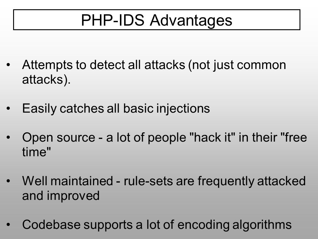 PHP-IDS Advantages Attempts to detect all attacks (not just common attacks). Easily catches all basic injections.