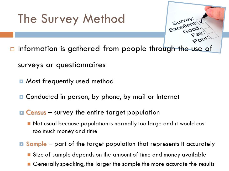 The Survey Method Information is gathered from people through the use of surveys or questionnaires.
