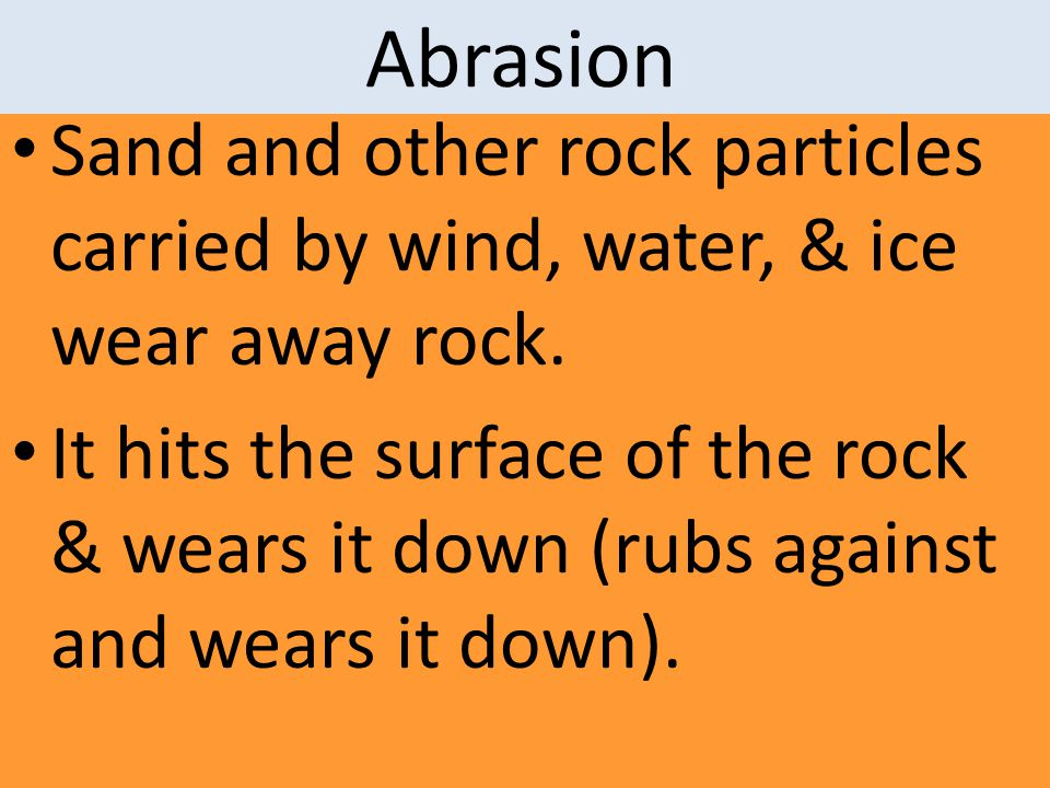Abrasion Sand and other rock particles carried by wind, water, & ice wear away rock.