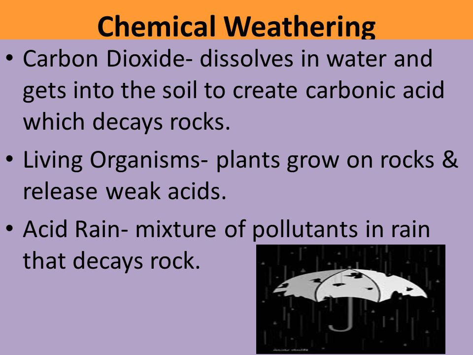 Chemical Weathering Carbon Dioxide- dissolves in water and gets into the soil to create carbonic acid which decays rocks.