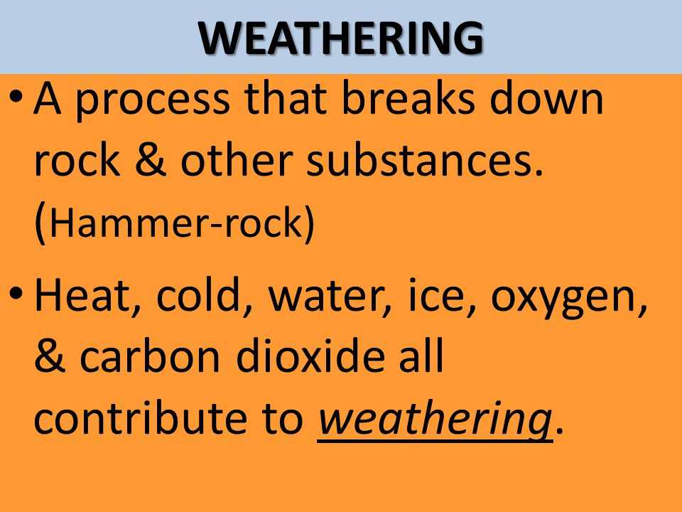 WEATHERING A process that breaks down rock & other substances. (Hammer-rock)