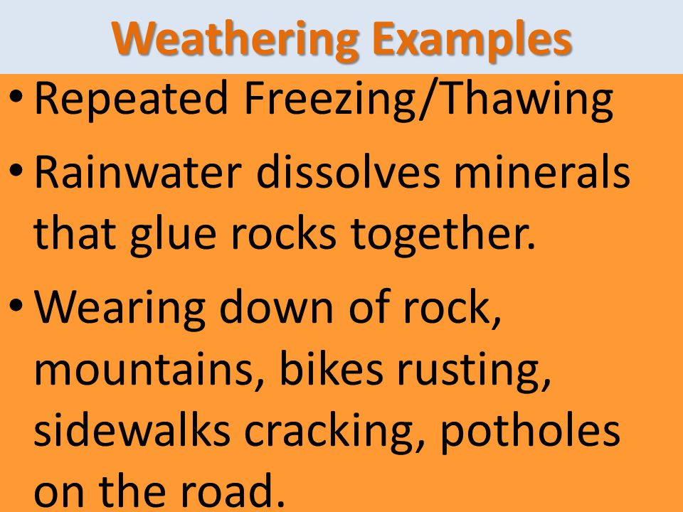 Weathering Examples Repeated Freezing/Thawing. Rainwater dissolves minerals that glue rocks together.