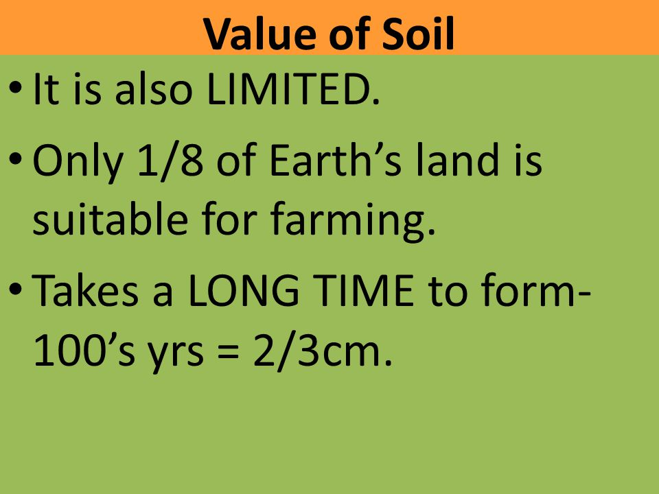 Value of Soil It is also LIMITED. Only 1/8 of Earth's land is suitable for farming.