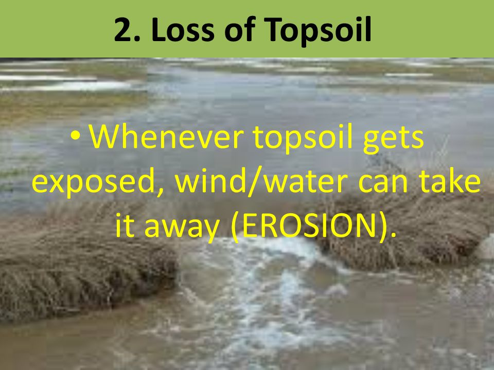 Whenever topsoil gets exposed, wind/water can take it away (EROSION).