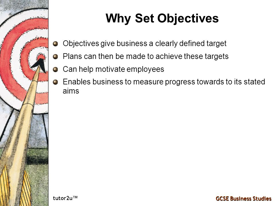 Why Set Objectives Objectives give business a clearly defined target