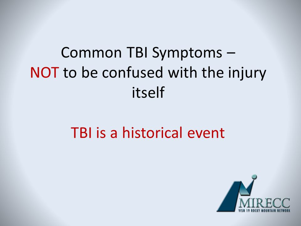 Common TBI Symptoms – NOT to be confused with the injury itself TBI is a historical event