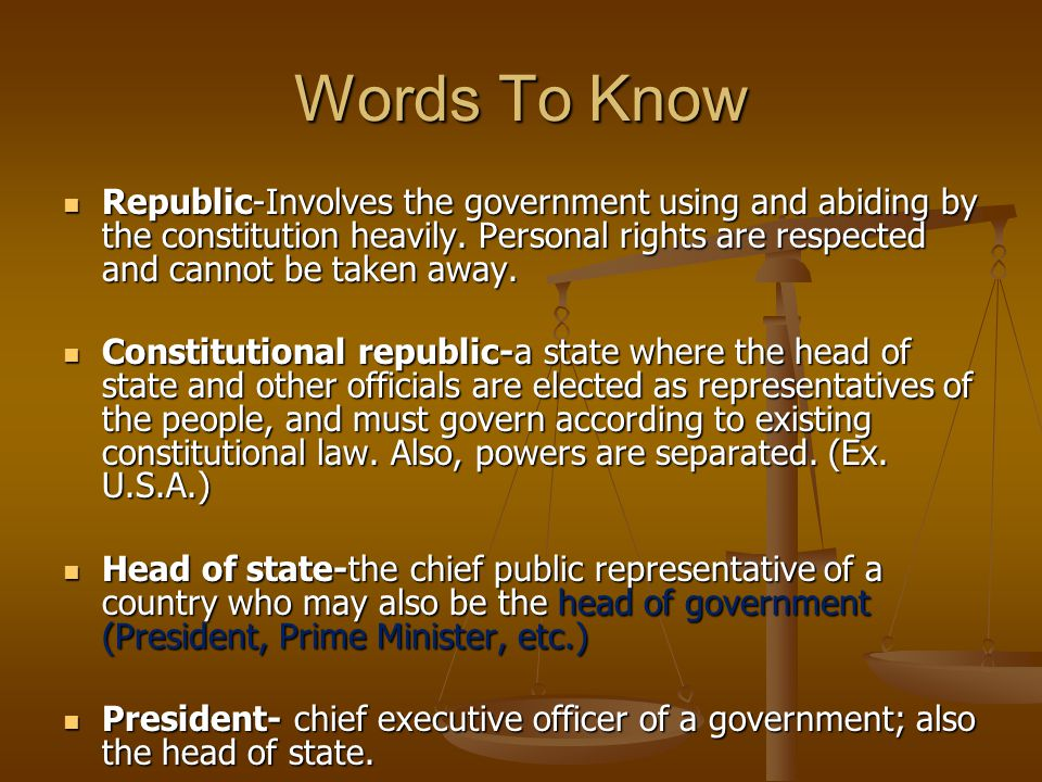 Words To Know Republic-Involves the government using and abiding by the constitution heavily. Personal rights are respected and cannot be taken away.