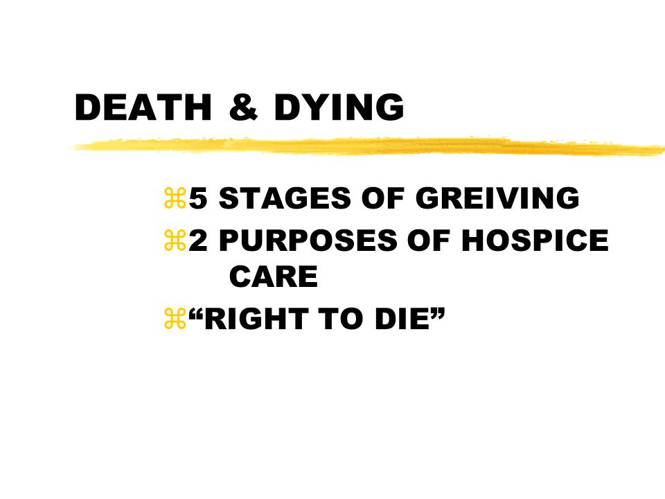 5 STAGES OF GREIVING 2 PURPOSES OF HOSPICE CARE RIGHT TO DIE