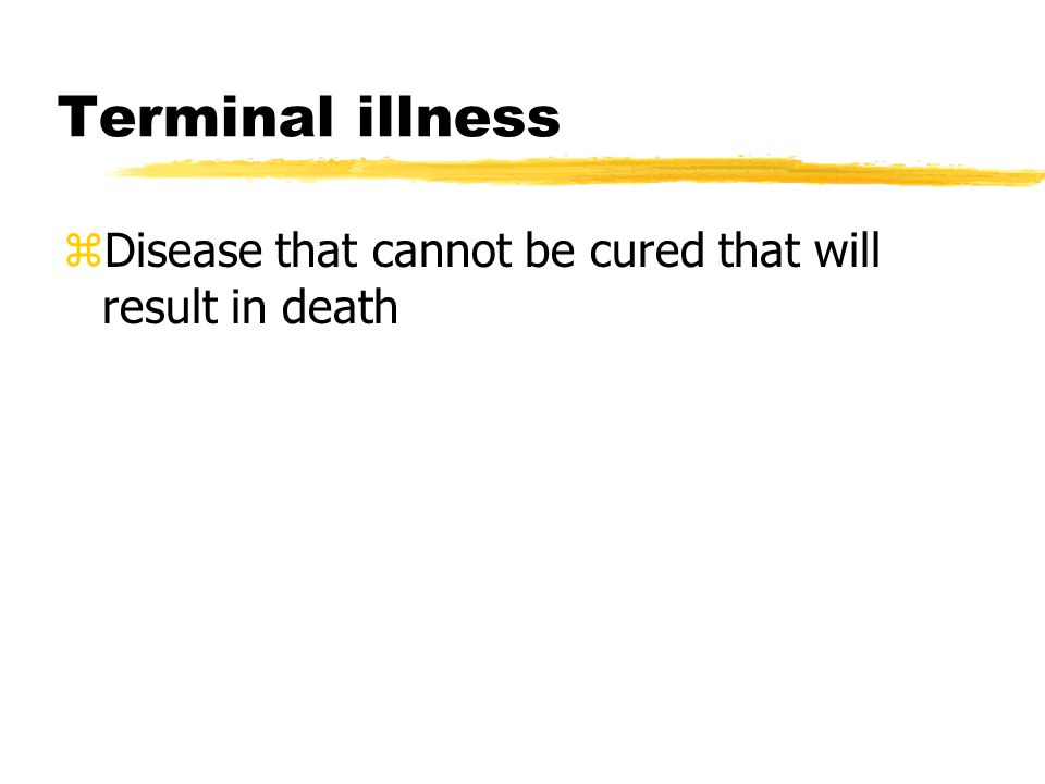 Terminal illness Disease that cannot be cured that will result in death
