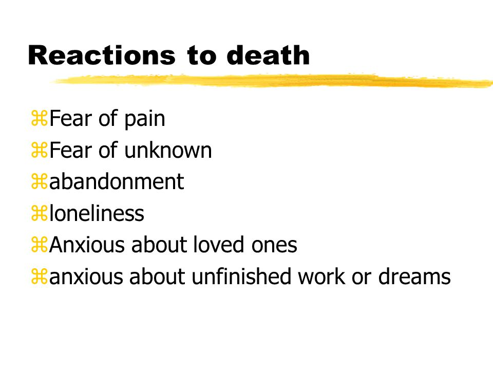 Reactions to death Fear of pain Fear of unknown abandonment loneliness