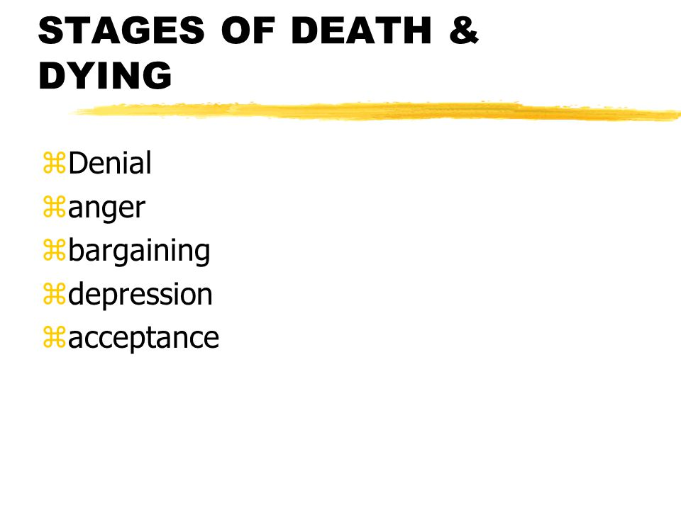 STAGES OF DEATH & DYING Denial anger bargaining depression acceptance
