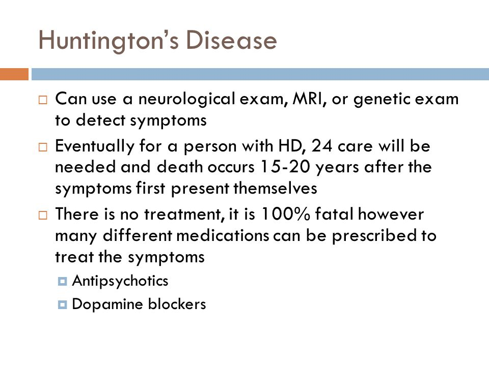Huntington's Disease Can use a neurological exam, MRI, or genetic exam to detect symptoms.