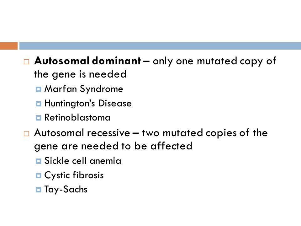 Autosomal dominant – only one mutated copy of the gene is needed