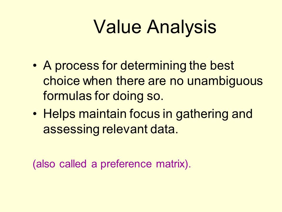 Value Analysis A process for determining the best choice when there are no unambiguous formulas for doing so.