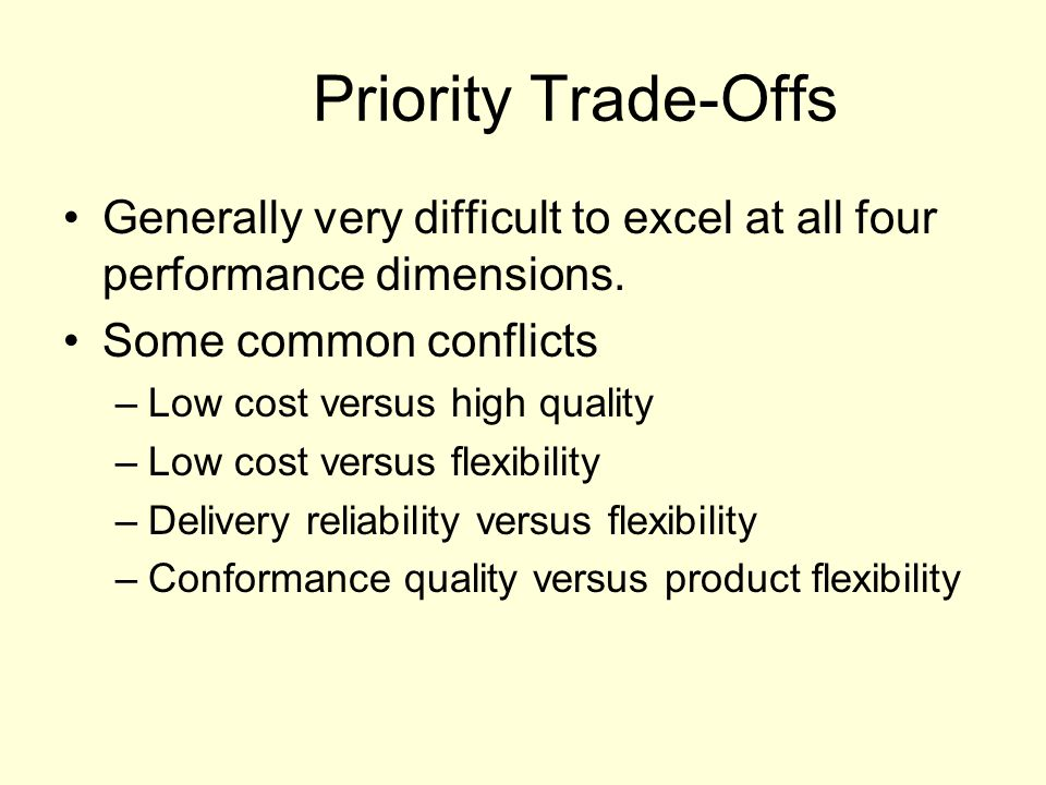 Priority Trade-Offs Generally very difficult to excel at all four performance dimensions. Some common conflicts.