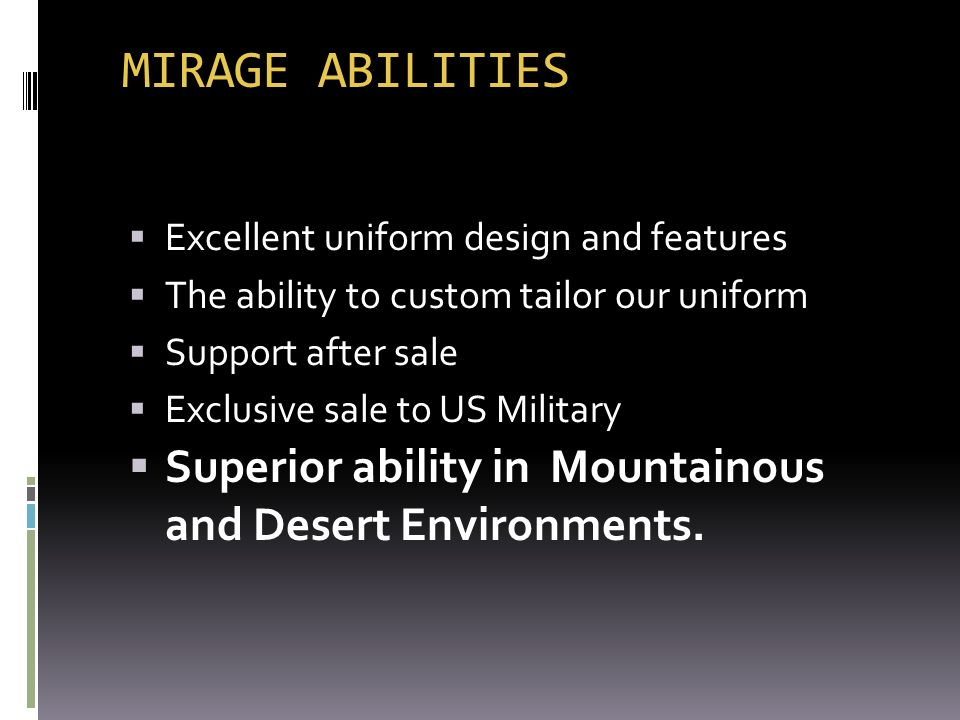 MIRAGE ABILITIES Excellent uniform design and features. The ability to custom tailor our uniform. Support after sale.