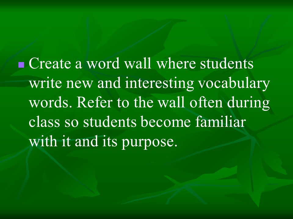 Create a word wall where students write new and interesting vocabulary words.