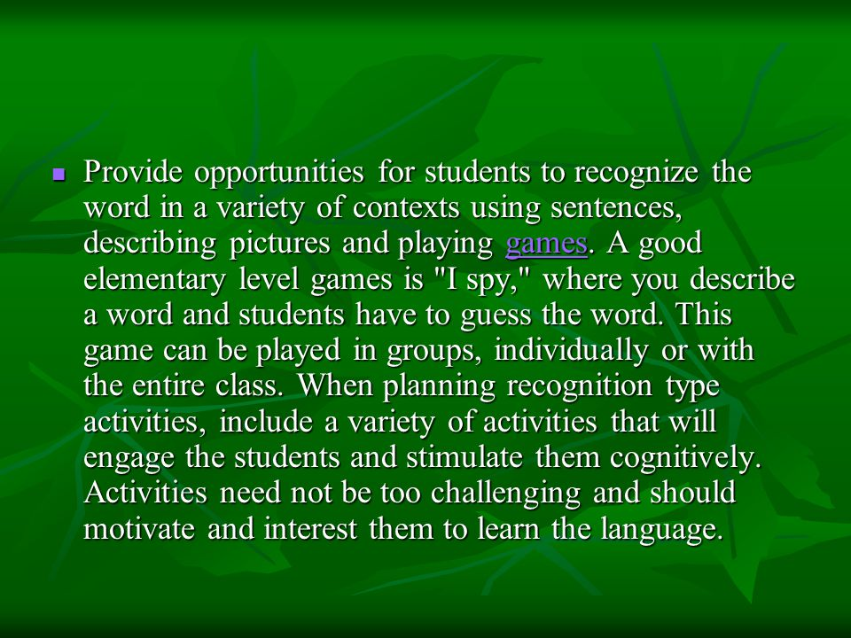 Provide opportunities for students to recognize the word in a variety of contexts using sentences, describing pictures and playing games.